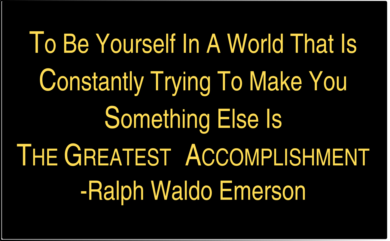 to be yourself in a world that is constantly trying to make you to be yourself in a world that is constantly trying to make you someone else is the greatest accomplishment